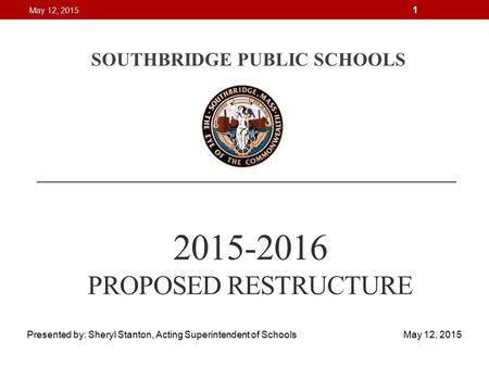 2015-2016 PROPOSED RESTRUCTURE SOUTHBRIDGE PUBLIC SCHOOLS Presented by: Sheryl Stanton, Acting Superintendent of Schools May 12, 2015 May 12, 2015 1.