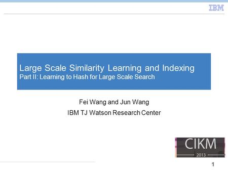 1 Large Scale Similarity Learning and Indexing Part II: Learning to Hash for Large Scale Search Fei Wang and Jun Wang IBM TJ Watson Research Center.