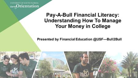 Pay-A-Bull Financial Literacy: Understanding How To Manage Your Money in College Presented by Financial 1.
