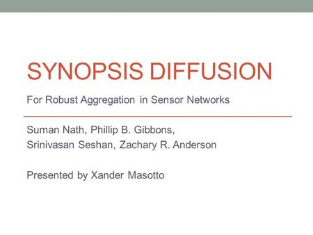 SYNOPSIS DIFFUSION For Robust Aggregation in Sensor Networks Suman Nath, Phillip B. Gibbons, Srinivasan Seshan, Zachary R. Anderson Presented by Xander.