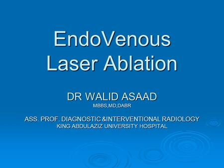 EndoVenous Laser Ablation DR WALID ASAAD MBBS,MD,DABR ASS. PROF. DIAGNOSTIC &INTERVENTIONAL RADIOLOGY KING ABDULAZIZ UNIVERSITY HOSPITAL.