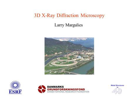 3D X-Ray Diffraction Microscopy Larry Margulies. 200 µm Metal Structures Heat Defor- mation 200 µm 5 µm Challenges: - Multiple lengthscales - Heterogeneities.
