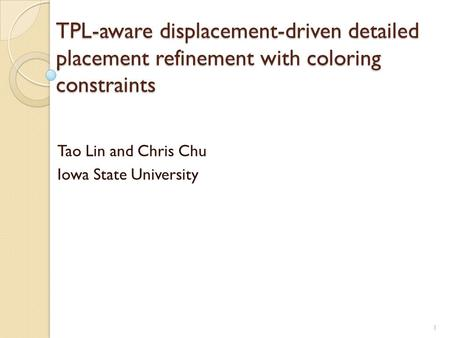 TPL-aware displacement-driven detailed placement refinement with coloring constraints Tao Lin and Chris Chu Iowa State University 1.