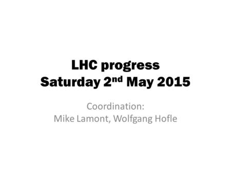LHC progress Saturday 2 nd May 2015 Coordination: Mike Lamont, Wolfgang Hofle.