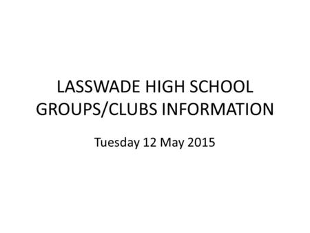 LASSWADE HIGH SCHOOL GROUPS/CLUBS INFORMATION Tuesday 12 May 2015.