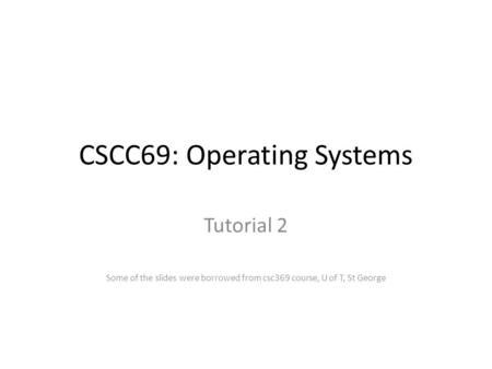 CSCC69: Operating Systems Tutorial 2 Some of the slides were borrowed from csc369 course, U of T, St George.