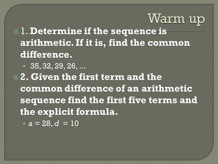 Warm up 1. Determine if the sequence is arithmetic. If it is, find the common difference. 35, 32, 29, 26, ... 2. Given the first term and the common difference.