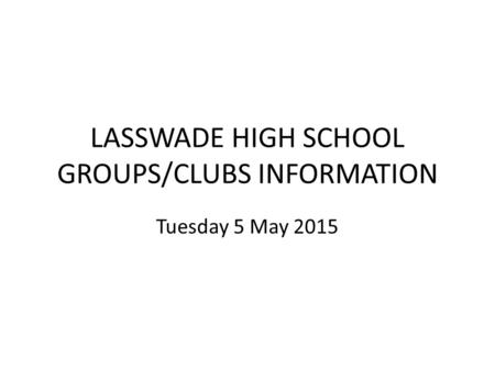 LASSWADE HIGH SCHOOL GROUPS/CLUBS INFORMATION Tuesday 5 May 2015.