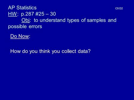AP Statistics C5 D2 HW: p.287 #25 – 30 Obj: to understand types of samples and possible errors Do Now: How do you think you collect data?