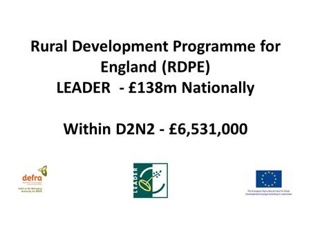Rural Development Programme for England (RDPE) LEADER - £138m Nationally Within D2N2 - £6,531,000.