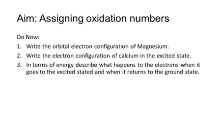 Aim: Assigning oxidation numbers Do Now: 1.Write the orbital electron configuration of Magnesium. 2.Write the electron configuration of calcium in the.