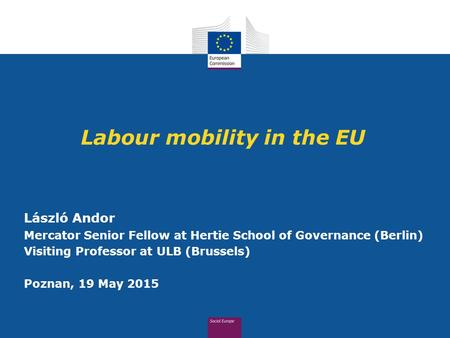 Labour mobility in the EU László Andor Mercator Senior Fellow at Hertie School of Governance (Berlin) Visiting Professor at ULB (Brussels) Poznan, 19 May.