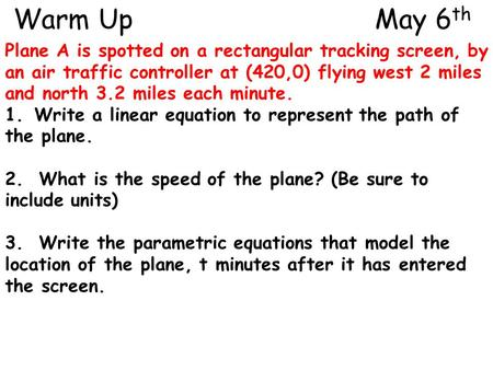 Warm Up					 May 6th Plane A is spotted on a rectangular tracking screen, by an air traffic controller at (420,0) flying west 2 miles and north 3.2 miles.