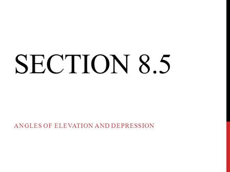 SECTION 8.5 ANGLES OF ELEVATION AND DEPRESSION. An angle of elevation is the angle formed by a horizontal line and observer's line of sight to an object.