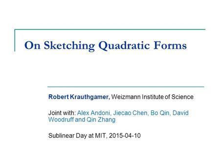 On Sketching Quadratic Forms Robert Krauthgamer, Weizmann Institute of Science Joint with: Alex Andoni, Jiecao Chen, Bo Qin, David Woodruff and Qin Zhang.
