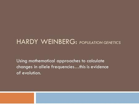 HARDY WEINBERG: POPULATION GENETICS Using mathematical approaches to calculate changes in allele frequencies…this is evidence of evolution.