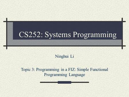 CS252: Systems Programming Ninghui Li Topic 3: Programming in a FIZ: Simple Functional Programming Language.