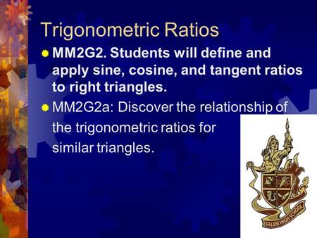 Trigonometric Ratios  MM2G2. Students will define and apply sine, cosine, and tangent ratios to right triangles.  MM2G2a: Discover the relationship.