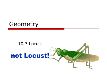 Geometry 10.7 Locus not Locust!. June 8, 2015Geometry 10.7 Locus2 Goals  Know what Locus is.  Find the locus given several conditions.