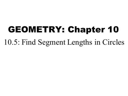 GEOMETRY: Chapter 10 10.5: Find Segment Lengths in Circles.