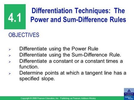Copyright © 2008 Pearson Education, Inc. Publishing as Pearson Addison-Wesley Differentiation Techniques: The Power and Sum-Difference Rules OBJECTIVES.