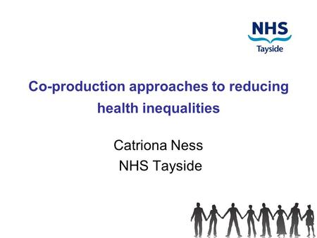 Co-production approaches to reducing health inequalities Catriona Ness NHS Tayside.
