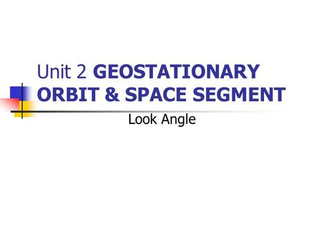 Unit 2 GEOSTATIONARY ORBIT & SPACE SEGMENT