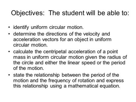 Objectives: The student will be able to: identify uniform circular motion. determine the directions of the velocity and acceleration vectors for an object.
