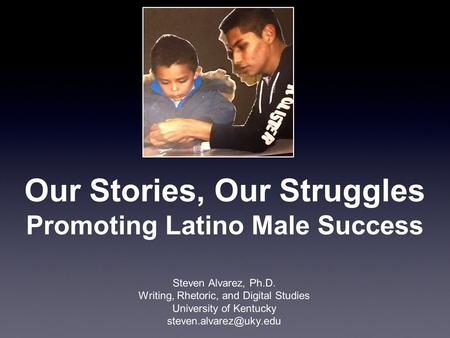 Our Stories, Our Struggles Promoting Latino Male Success Steven Alvarez, Ph.D. Writing, Rhetoric, and Digital Studies University of Kentucky