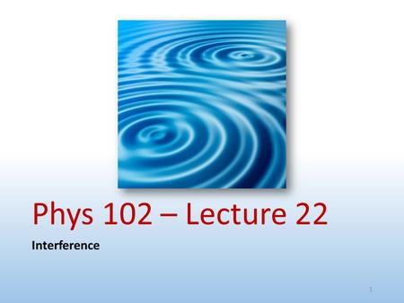 Phys 102 – Lecture 22 Interference 1. Physics 102 lectures on light Lecture 15 – EM waves Lecture 16 – Polarization Lecture 22 & 23 – Interference & diffraction.
