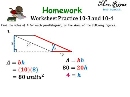 Worksheet Practice 10-3 and 10-4 Mrs. Rivas Ida S. Baker H.S. Find the value of h for each parallelogram, or the Area of the following figures.