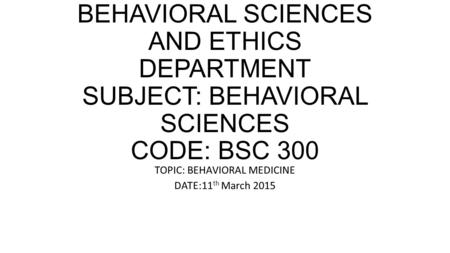HKMU HKMU BEHAVIORAL SCIENCES AND ETHICS DEPARTMENT SUBJECT: BEHAVIORAL SCIENCES CODE: BSC 300 TOPIC: BEHAVIORAL MEDICINE DATE:11 th March 2015.