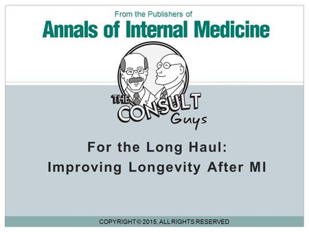 For the Long Haul: Improving Longevity After MI COPYRIGHT © 2015, ALL RIGHTS RESERVED From the Publishers of.