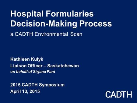 Hospital Formularies Decision-Making Process a CADTH Environmental Scan Kathleen Kulyk Liaison Officer – Saskatchewan on behalf of Sirjana Pant 2015 CADTH.