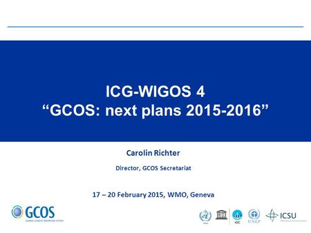 "ICG-WIGOS 4 ""GCOS: next plans 2015-2016"" Carolin Richter Director, GCOS Secretariat 17 – 20 February 2015, WMO, Geneva."
