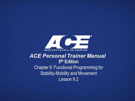 ACE Personal Trainer Manual 5 th Edition Chapter 9: Functional Programming for Stability-Mobility and Movement Lesson 9.2.