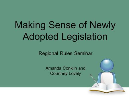 Making Sense of Newly Adopted Legislation Regional Rules Seminar Amanda Conklin and Courtney Lovely.