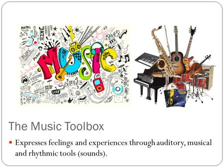 The Music Toolbox Expresses feelings and experiences through auditory, musical and rhythmic tools (sounds).