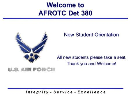 New Student Orientation Welcome to AFROTC Det 380 I n t e g r i t y - S e r v i c e - E x c e l l e n c e All new students please take a seat. Thank you.