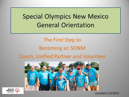Special Olympics New Mexico General Orientation The First Step to Becoming an SONM Coach, Unified Partner and Volunteer Updated 1/6/2014.