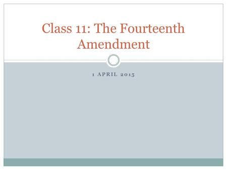 1 APRIL 2015 Class 11: The Fourteenth Amendment. Amendment XIV to the U.S. Const.