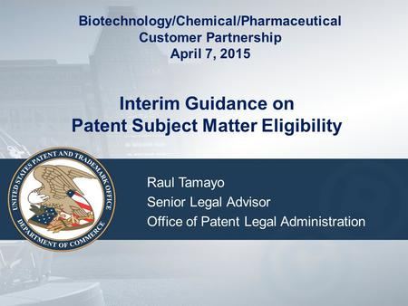 Interim Guidance on Patent Subject Matter Eligibility Raul Tamayo Senior Legal Advisor Office of Patent Legal Administration Biotechnology/Chemical/Pharmaceutical.
