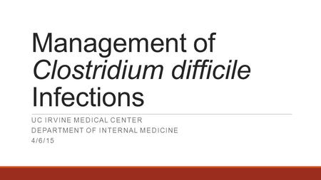Management of Clostridium difficile Infections UC IRVINE MEDICAL CENTER DEPARTMENT OF INTERNAL MEDICINE 4/6/15.