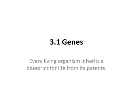 3.1 Genes Every living organism inherits a blueprint for life from its parents.