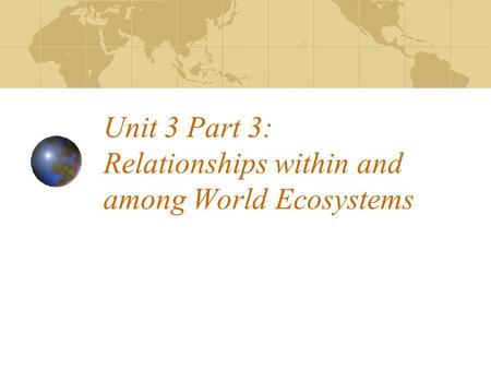 Unit 3 Part 3: Relationships within and among World Ecosystems