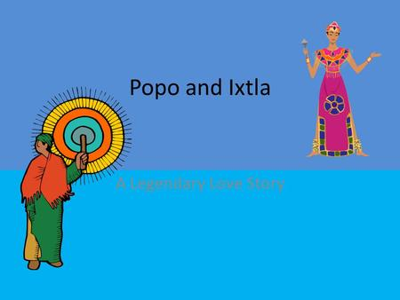 Popo and Ixtla A Legendary Love Story. Aztec Legend Based in fact Facts: The Aztec culture has Emperors. The members of tribes often went to war. There.