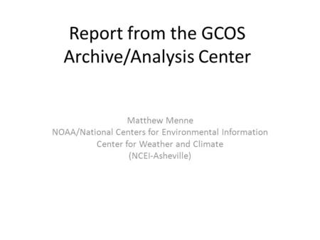 Report from the GCOS Archive/Analysis Center Matthew Menne NOAA/National Centers for Environmental Information Center for Weather and Climate (NCEI-Asheville)