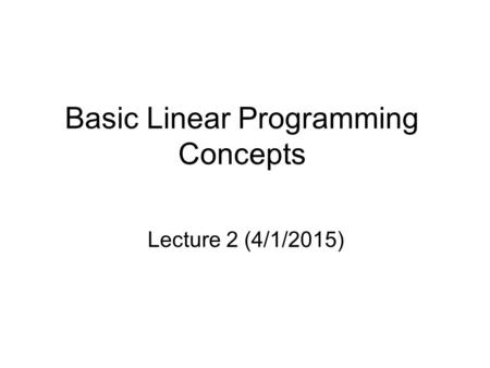 Basic Linear Programming Concepts Lecture 2 (4/1/2015)