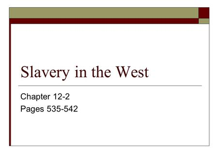 Slavery in the West Chapter 12-2 Pages 535-542.
