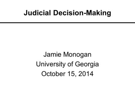 Judicial Decision-Making Jamie Monogan University of Georgia October 15, 2014.